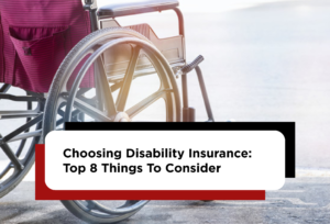 Choosing Disability Insurance: Top 8 Things To Consider