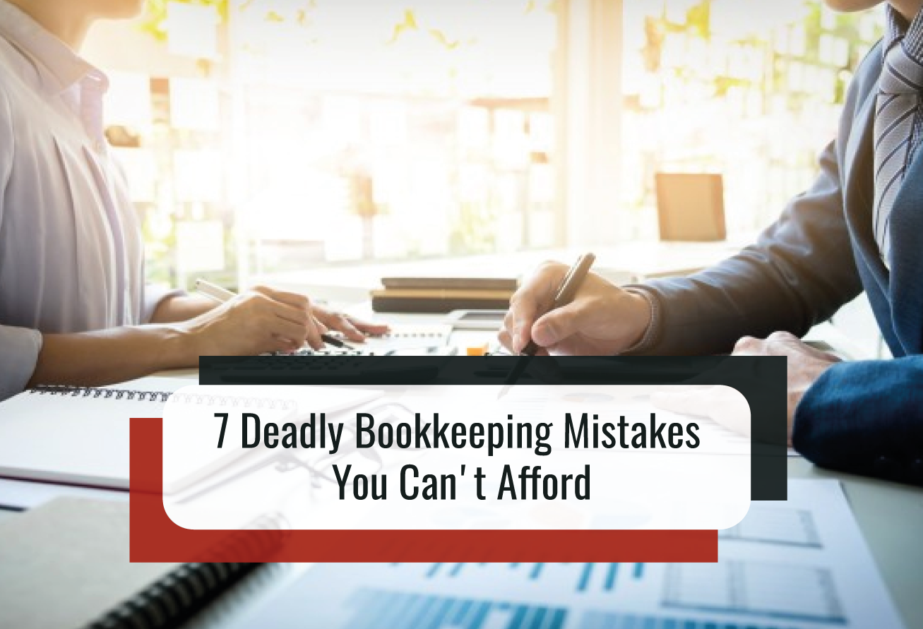 7 Deadly Bookkeeping Mistakes You Can't Afford