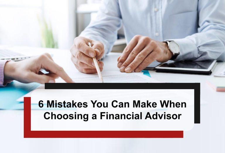 6 Mistakes You Can Make When Choosing a Financial Advisor