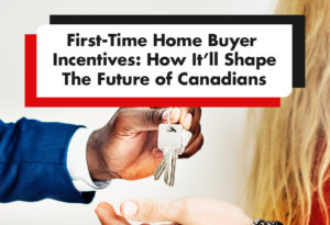 First-Time Home Buyers Incentives: How It'll Shape The Future of Canadians