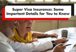 Super Visa Insurance: Some Important Details for You to Know